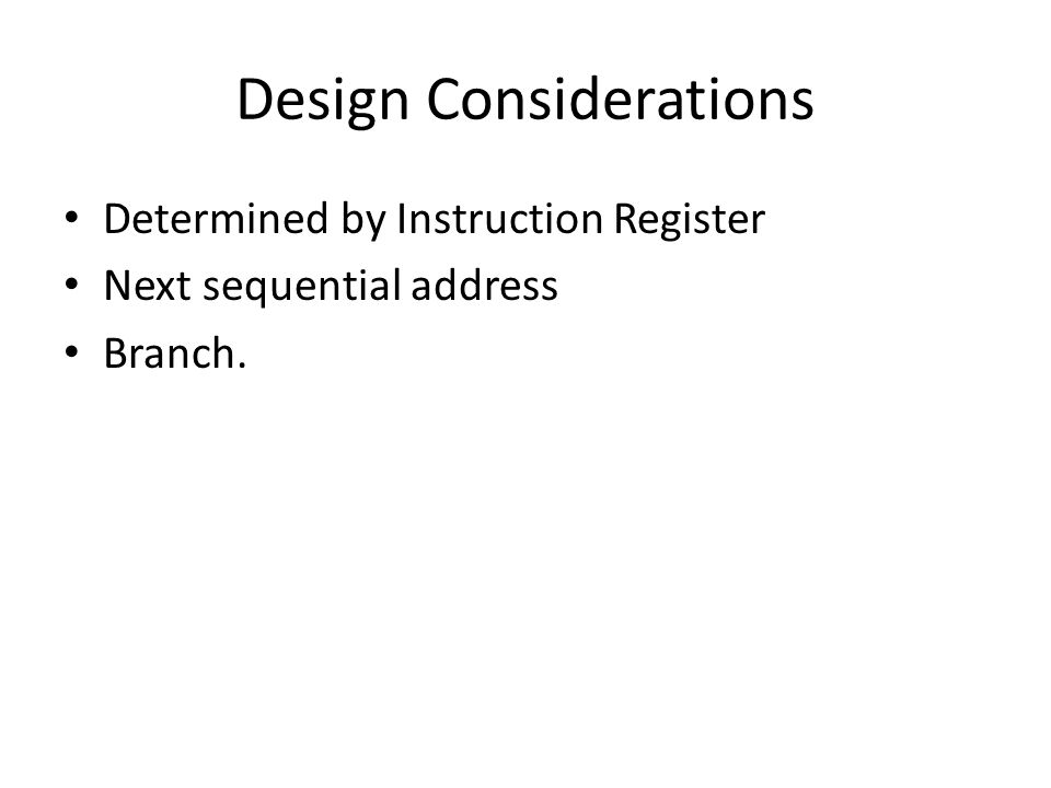 Design Considerations Determined by Instruction Register Next sequential address Branch.