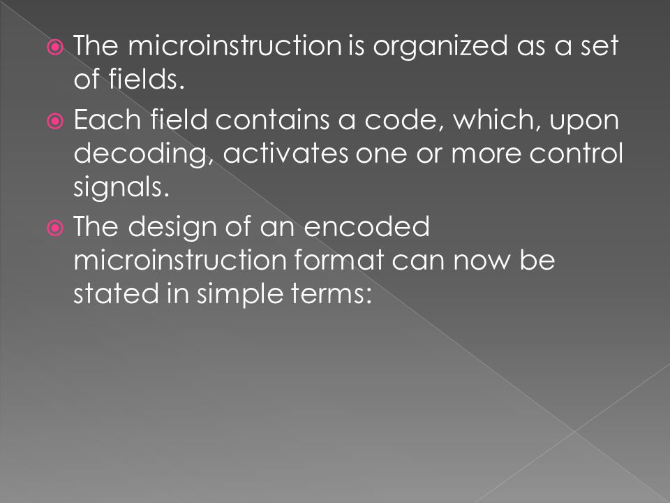  The microinstruction is organized as a set of fields.  Each field contains a code, which, upon decoding, activates one or more control signals.  T