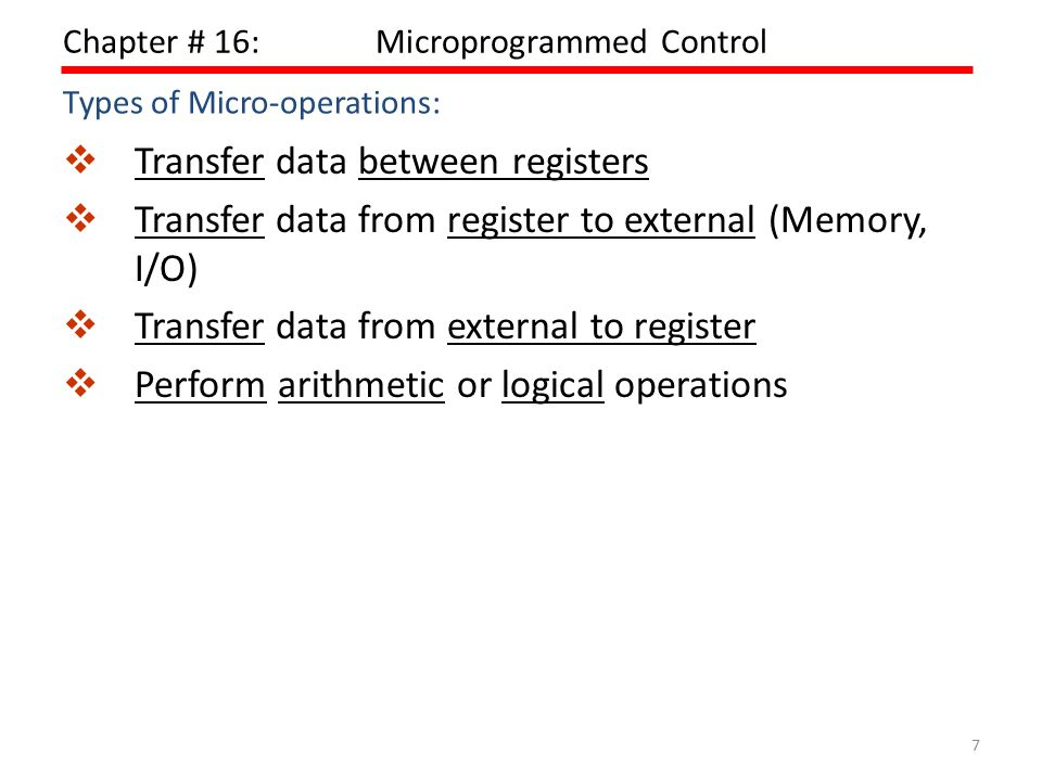 7 Chapter # 16:Microprogrammed Control  Transfer data between registers  Transfer data from register to external (Memory, I/O)  Transfer data from