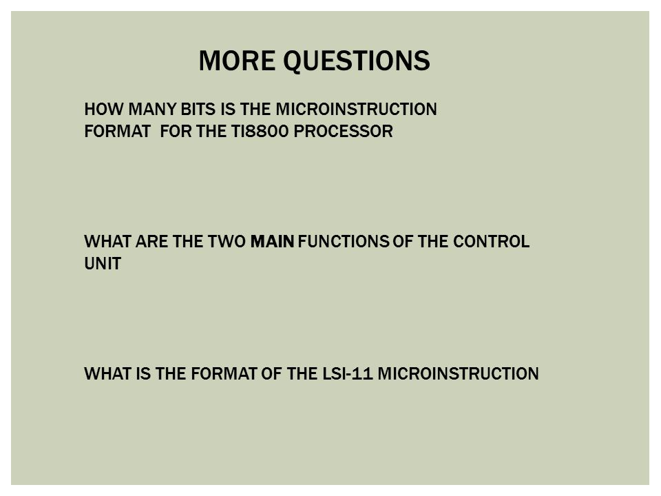 MORE QUESTIONS HOW MANY BITS IS THE MICROINSTRUCTION FORMAT FOR THE TI8800 PROCESSOR WHAT ARE THE TWO MAIN FUNCTIONS OF THE CONTROL UNIT WHAT IS THE F