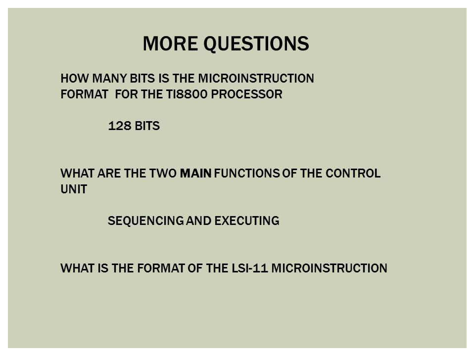 MORE QUESTIONS HOW MANY BITS IS THE MICROINSTRUCTION FORMAT FOR THE TI8800 PROCESSOR 128 BITS WHAT ARE THE TWO MAIN FUNCTIONS OF THE CONTROL UNIT SEQU