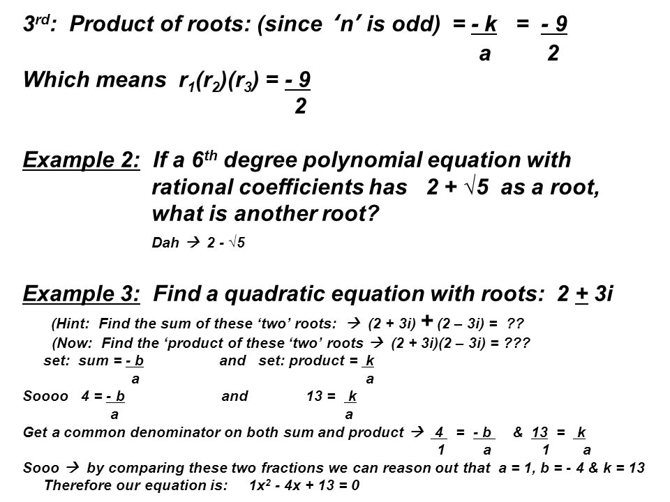 3 rd : Product of roots: (since 'n' is odd) = - k = - 9 a 2 Which means r 1 (r 2 )(r 3 ) = - 9 2 Example 2: If a 6 th degree polynomial equation with rational coefficients has 2 + √5 as a root, what is another root.