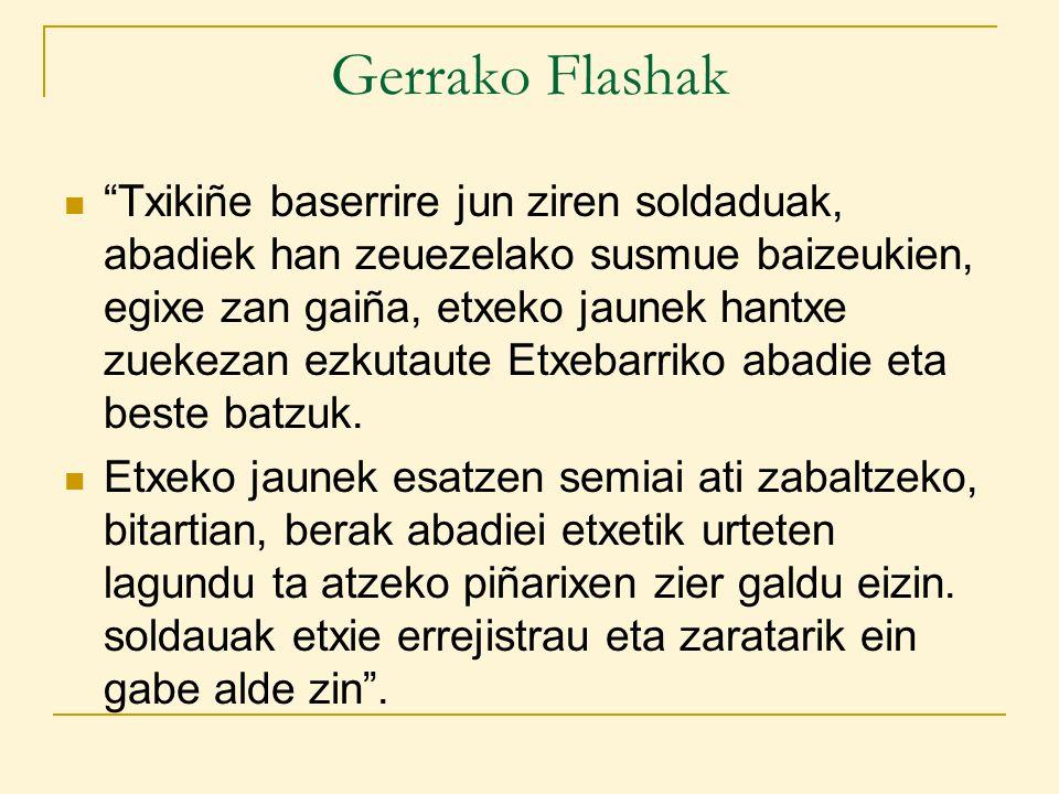 Gerrako Flashak Txikiñe baserrire jun ziren soldaduak, abadiek han zeuezelako susmue baizeukien, egixe zan gaiña, etxeko jaunek hantxe zuekezan ezkutaute Etxebarriko abadie eta beste batzuk.