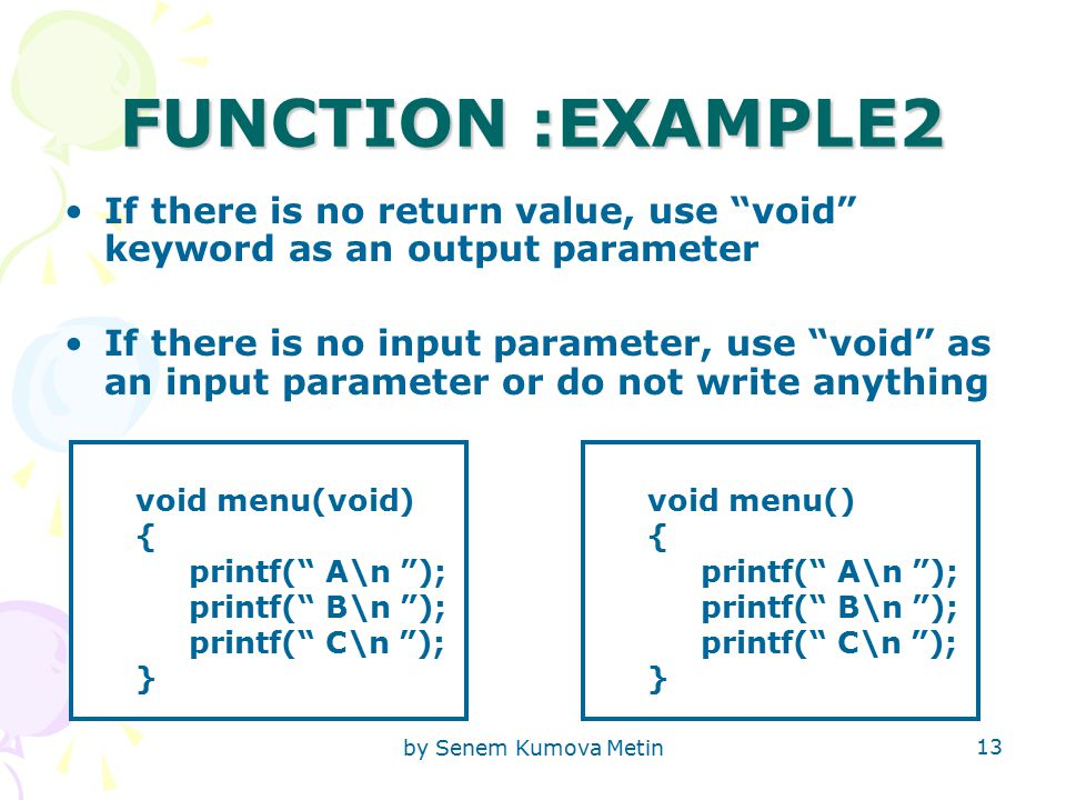 by Senem Kumova Metin 13 FUNCTION :EXAMPLE2 If there is no return value, use void keyword as an output parameter If there is no input parameter, use void as an input parameter or do not write anything void menu(void) { printf( A\n ); printf( B\n ); printf( C\n ); } void menu() { printf( A\n ); printf( B\n ); printf( C\n ); }