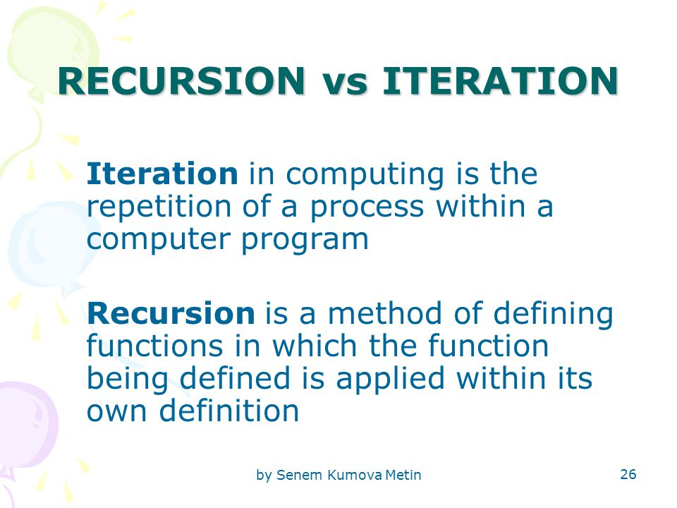 by Senem Kumova Metin 26 RECURSION vs ITERATION Iteration in computing is the repetition of a process within a computer program Recursion is a method of defining functions in which the function being defined is applied within its own definition