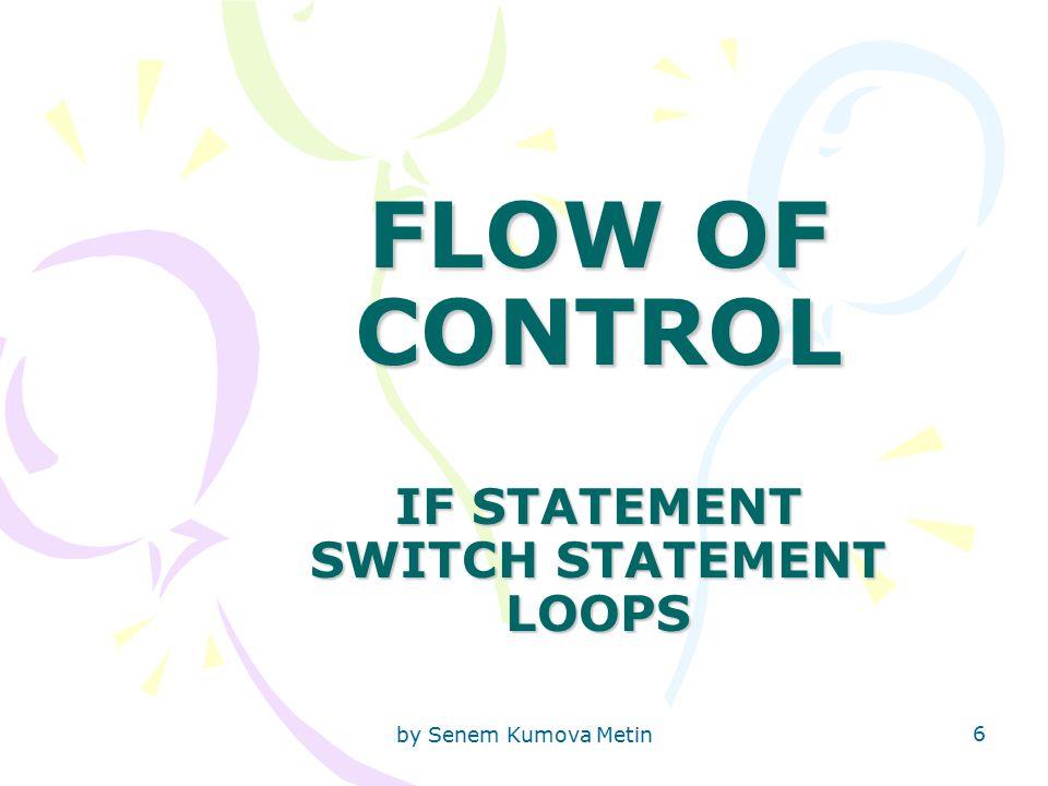 by Senem Kumova Metin 6 FLOW OF CONTROL IF STATEMENT SWITCH STATEMENT LOOPS