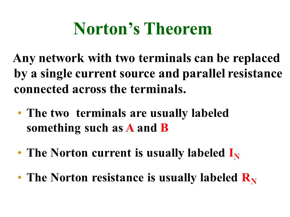 Norton's Theorem Any network with two terminals can be replaced by a single current source and parallel resistance connected across the terminals.