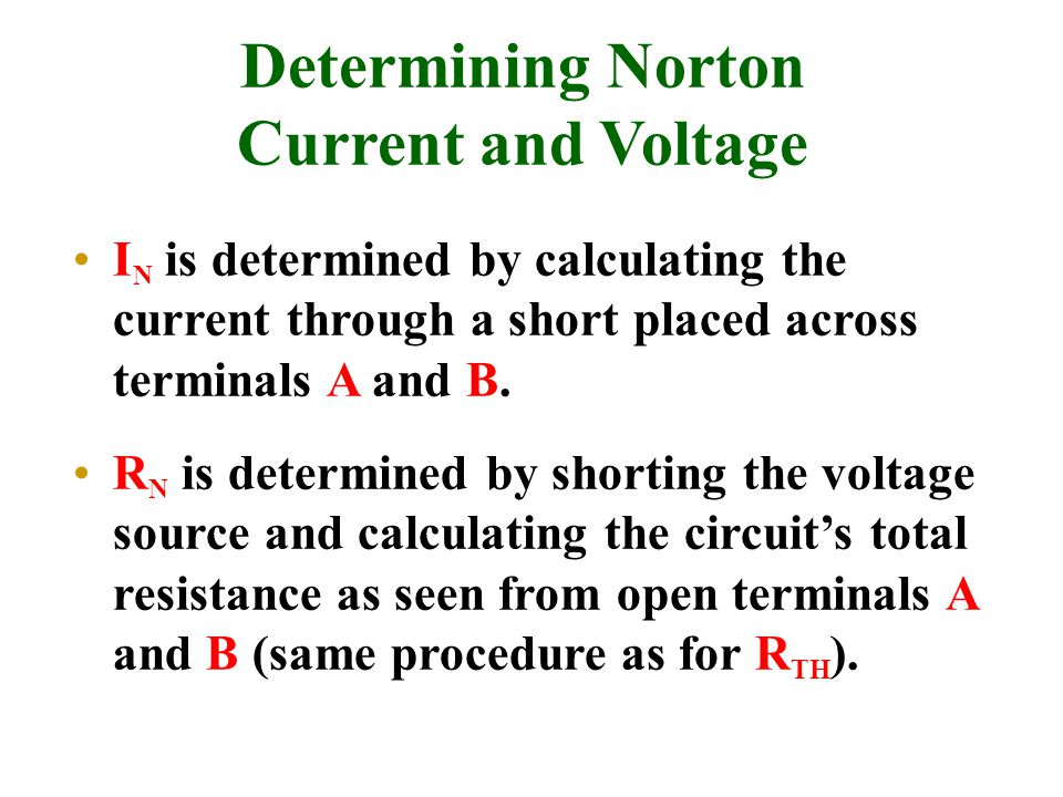 Determining Norton Current and Voltage I N is determined by calculating the current through a short placed across terminals A and B.
