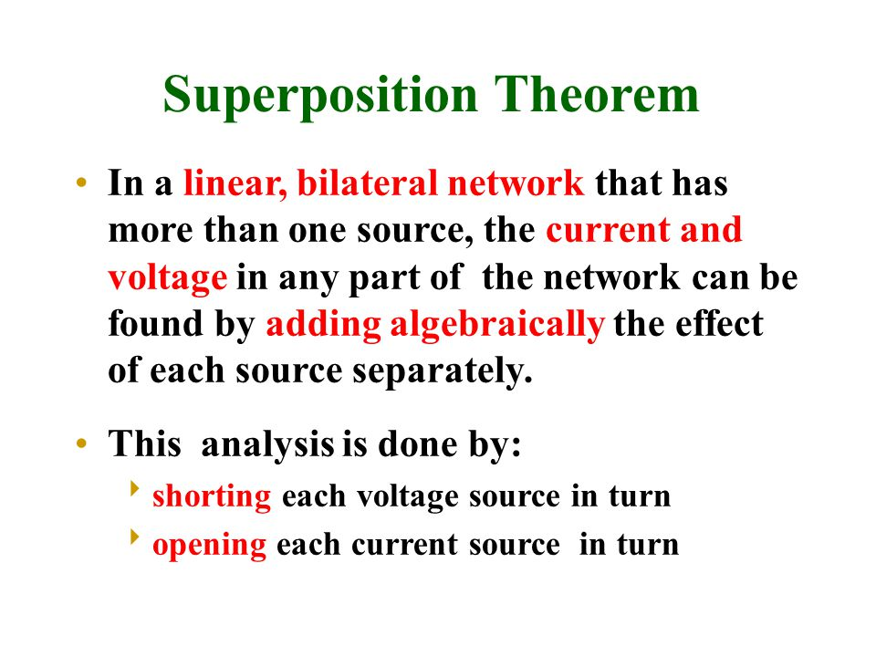 Superposition Theorem In a linear, bilateral network that has more than one source, the current and voltage in any part of the network can be found by adding algebraically the effect of each source separately.
