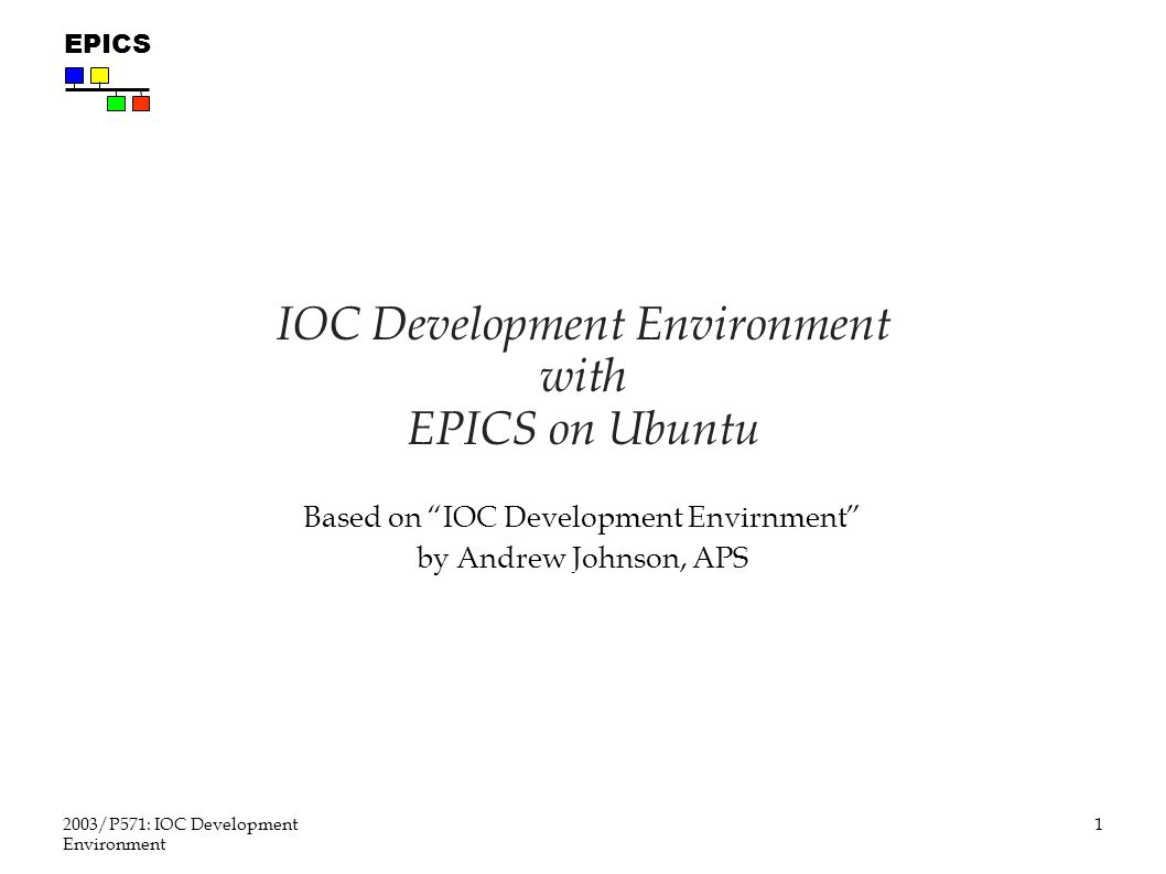 1 2003/P571: IOC Development Environment EPICS IOC Development Environment with EPICS on Ubuntu Based on IOC Development Envirnment by Andrew Johnson, APS