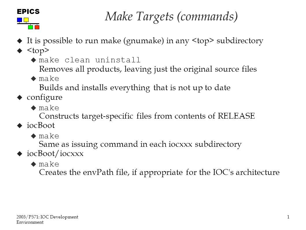 1 2003/P571: IOC Development Environment EPICS Make Targets (commands)  It is possible to run make (gnumake) in any subdirectory   make clean uninstall Removes all products, leaving just the original source files  make Builds and installs everything that is not up to date  configure  make Constructs target-specific files from contents of RELEASE  iocBoot  make Same as issuing command in each iocxxx subdirectory  iocBoot/iocxxx  make Creates the envPath file, if appropriate for the IOC s architecture
