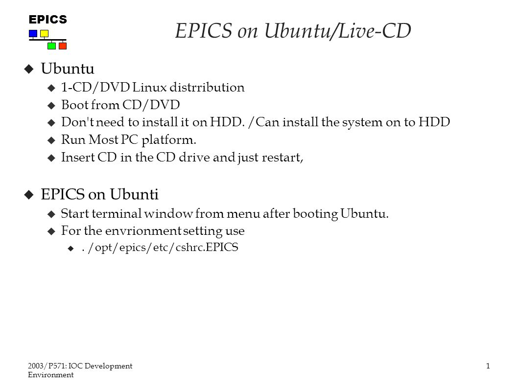 1 2003/P571: IOC Development Environment EPICS EPICS on Ubuntu/Live-CD  Ubuntu  1-CD/DVD Linux distrribution  Boot from CD/DVD  Don t need to install it on HDD.