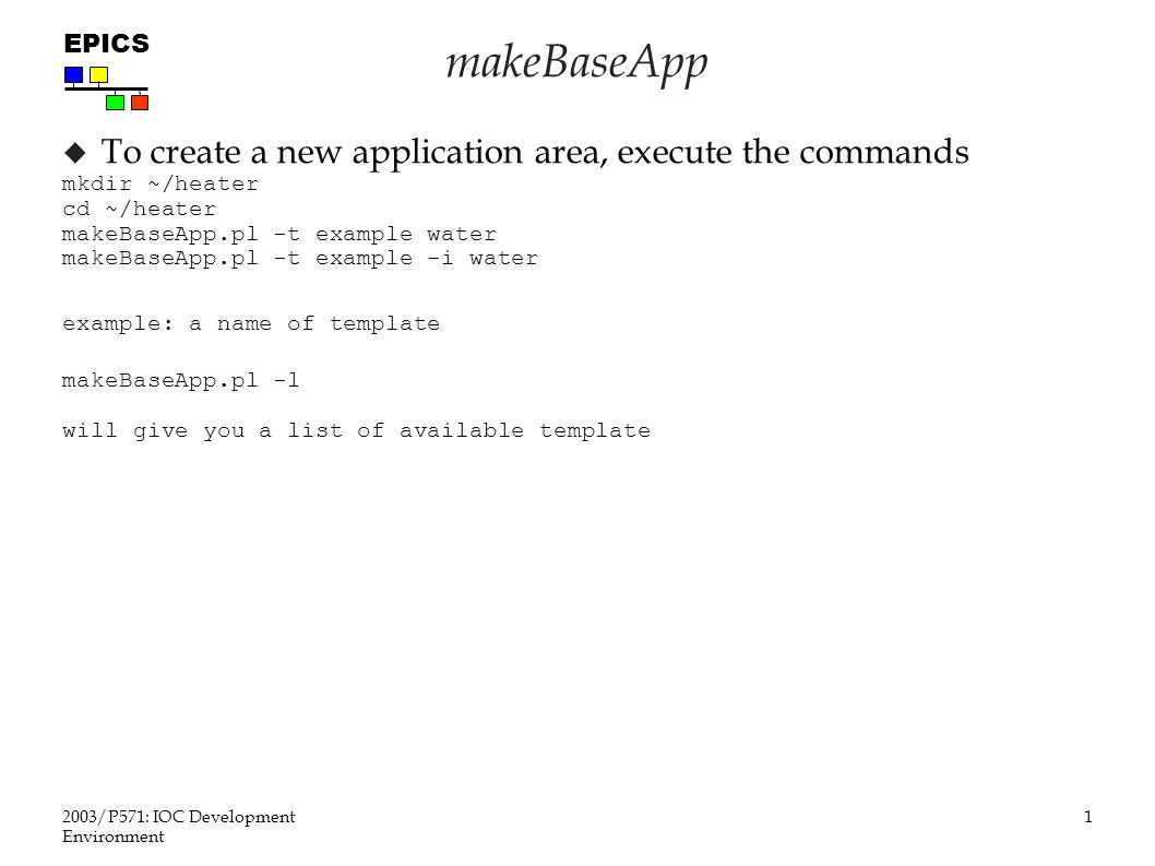 1 2003/P571: IOC Development Environment EPICS makeBaseApp  makeBaseApp.pl -t example water makeBaseApp.pl -t example -i heater The first command creates: / Makefile configure/...