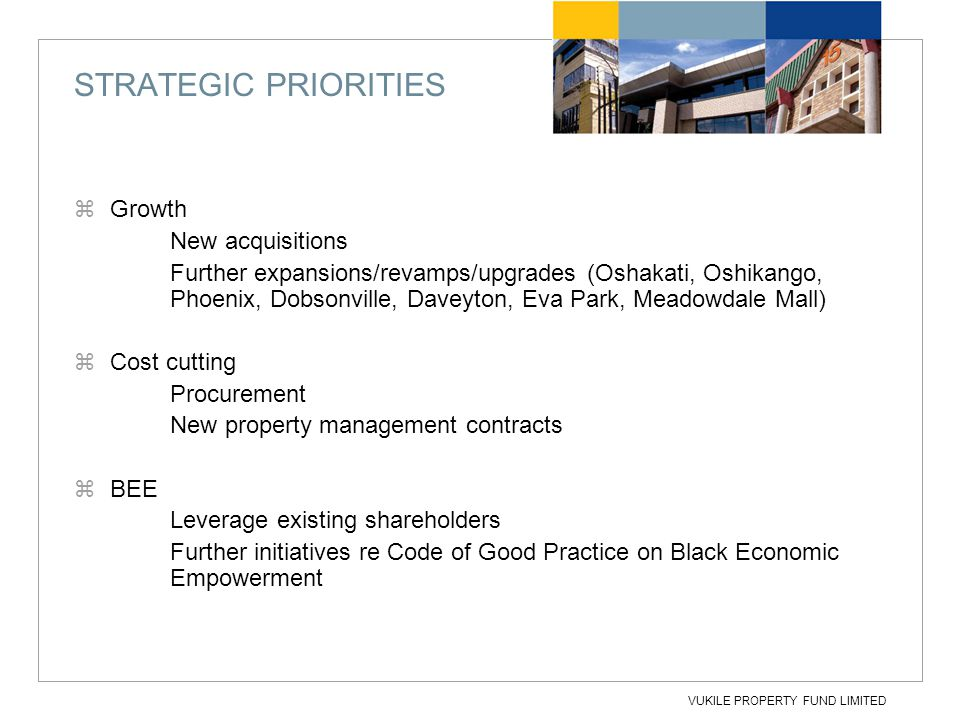 VUKILE PROPERTY FUND LIMITED STRATEGIC PRIORITIES  Growth New acquisitions Further expansions/revamps/upgrades (Oshakati, Oshikango, Phoenix, Dobsonv