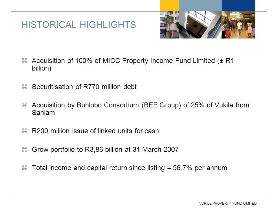 VUKILE PROPERTY FUND LIMITED HISTORICAL HIGHLIGHTS  Acquisition of 100% of MICC Property Income Fund Limited (± R1 billion)  Securitisation of R770