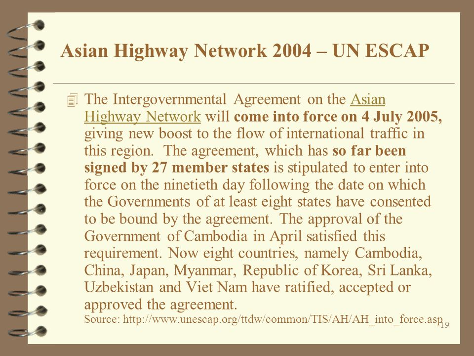 19 4 The Intergovernmental Agreement on the Asian Highway Network will come into force on 4 July 2005, giving new boost to the flow of international t
