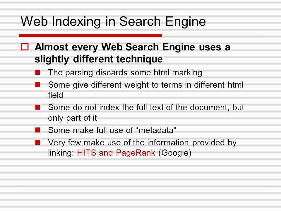 Web Indexing in Search Engine  Almost every Web Search Engine uses a slightly different technique The parsing discards some html marking Some give different weight to terms in different html field Some do not index the full text of the document, but only part of it Some make full use of metadata Very few make use of the information provided by linking: HITS and PageRank (Google)