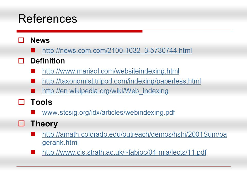 References  News http://news.com.com/2100-1032_3-5730744.html  Definition http://www.marisol.com/websiteindexing.html http://taxonomist.tripod.com/indexing/paperless.html http://en.wikipedia.org/wiki/Web_indexing  Tools www.stcsig.org/idx/articles/webindexing.pdf  Theory http://amath.colorado.edu/outreach/demos/hshi/2001Sum/pa gerank.html http://amath.colorado.edu/outreach/demos/hshi/2001Sum/pa gerank.html http://www.cis.strath.ac.uk/~fabioc/04-mia/lects/11.pdf