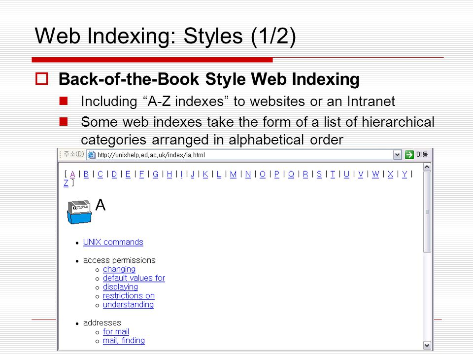 Web Indexing: Styles (2/2)  Metadata and Web Indexing assigning keywords or phrases to web pages or web sites within a meta-tag field so that the web page or web site can be retrieved with a search engine that is customized to search the keywords field.
