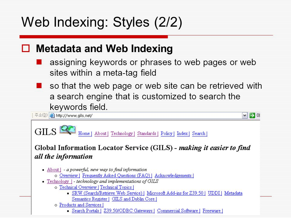 Web Indexing: Styles (2/2)  Metadata and Web Indexing assigning keywords or phrases to web pages or web sites within a meta-tag field so that the web page or web site can be retrieved with a search engine that is customized to search the keywords field.