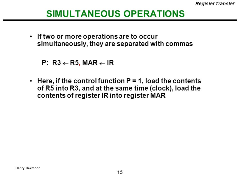 15 Henry Hexmoor SIMULTANEOUS OPERATIONS Register Transfer If two or more operations are to occur simultaneously, they are separated with commas P: R3