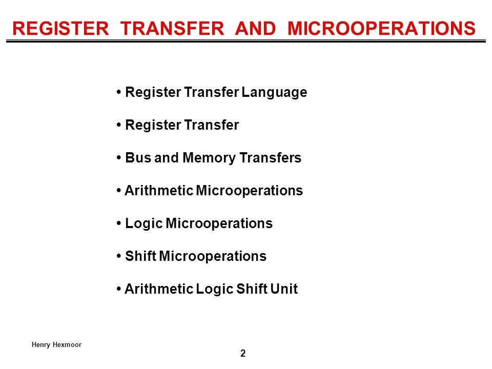 2 Henry Hexmoor REGISTER TRANSFER AND MICROOPERATIONS Register Transfer Language Register Transfer Bus and Memory Transfers Arithmetic Microoperations