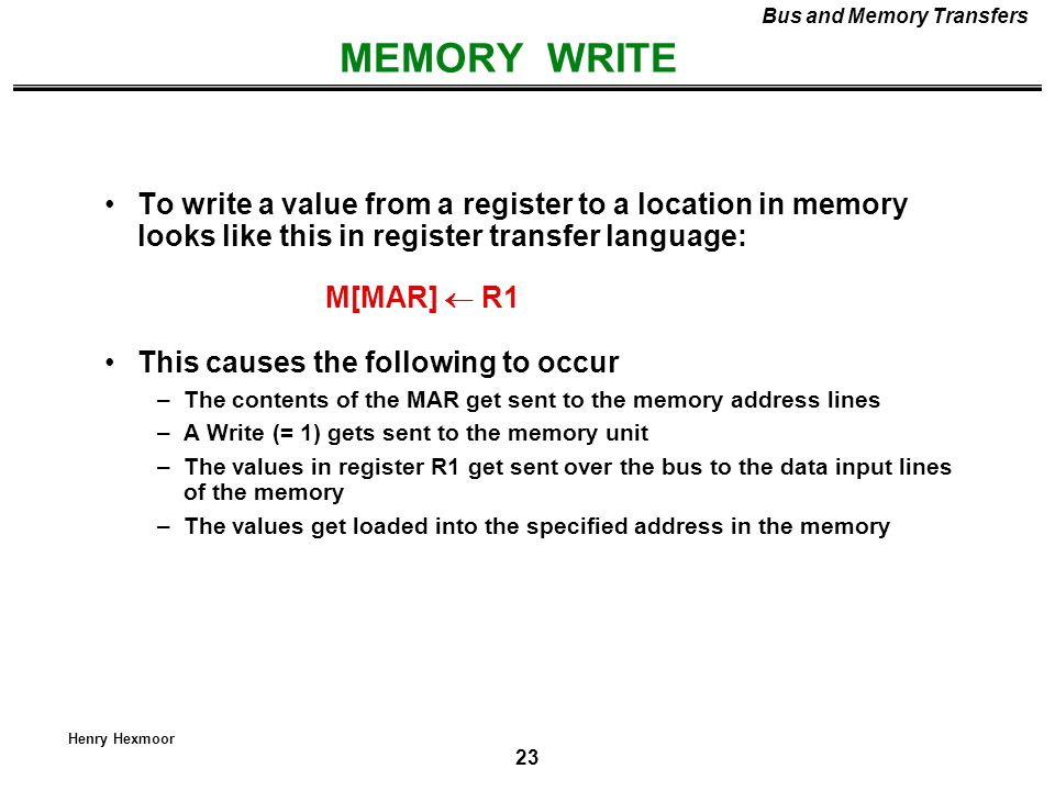 23 Henry Hexmoor MEMORY WRITE Bus and Memory Transfers To write a value from a register to a location in memory looks like this in register transfer l