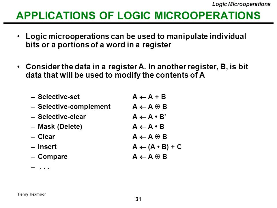 31 Henry Hexmoor APPLICATIONS OF LOGIC MICROOPERATIONS Logic Microoperations Logic microoperations can be used to manipulate individual bits or a port