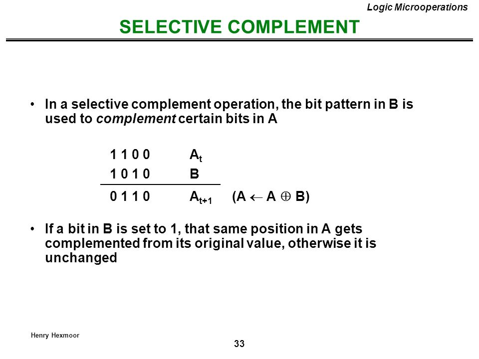 33 Henry Hexmoor SELECTIVE COMPLEMENT Logic Microoperations In a selective complement operation, the bit pattern in B is used to complement certain bi