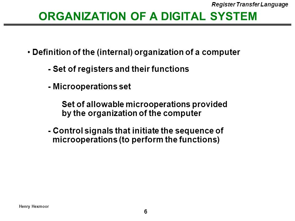 6 Henry Hexmoor ORGANIZATION OF A DIGITAL SYSTEM - Set of registers and their functions - Microoperations set Set of allowable microoperations provide