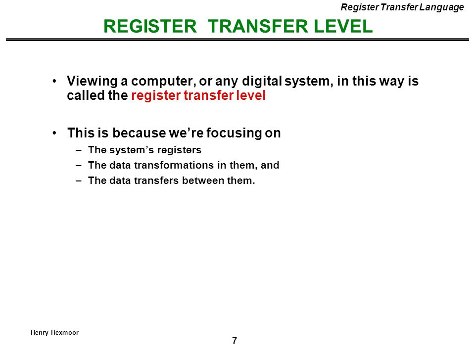 8 Henry Hexmoor REGISTER TRANSFER LANGUAGE Register Transfer Language Rather than specifying a digital system in words, a specific notation is used, register transfer language For any function of the computer, the register transfer language can be used to describe the (sequence of) microoperations Register transfer language –A symbolic language –A convenient tool for describing the internal organization of digital computers –Can also be used to facilitate the design process of digital systems.