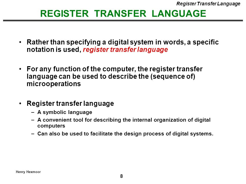 8 Henry Hexmoor REGISTER TRANSFER LANGUAGE Register Transfer Language Rather than specifying a digital system in words, a specific notation is used, r