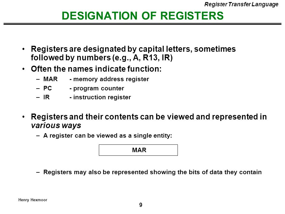 10 Henry Hexmoor DESIGNATION OF REGISTERS Register Transfer Language R1 Register Numbering of bits Showing individual bits Subfields PC(H)PC(L) 15870 - a register - portion of a register - a bit of a register Common ways of drawing the block diagram of a register 7 6 5 4 3 2 1 0 R2 15 0 Designation of a register