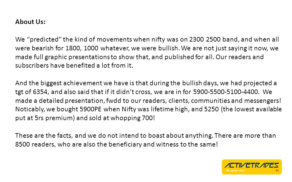 About Us: We predicted the kind of movements when nifty was on 2300 2500 band, and when all were bearish for 1800, 1000 whatever, we were bullish.