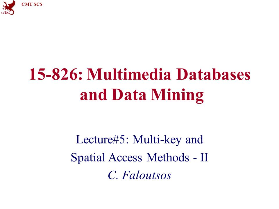 CMU SCS 15-826: Multimedia Databases and Data Mining Lecture#5: Multi-key and Spatial Access Methods - II C. Faloutsos