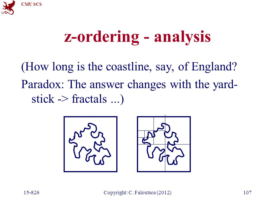 CMU SCS 15-826Copyright: C. Faloutsos (2012)107 z-ordering - analysis (How long is the coastline, say, of England? Paradox: The answer changes with th