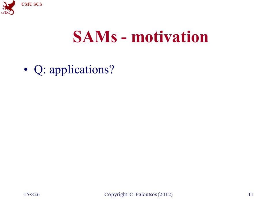CMU SCS 15-826Copyright: C. Faloutsos (2012)11 SAMs - motivation Q: applications