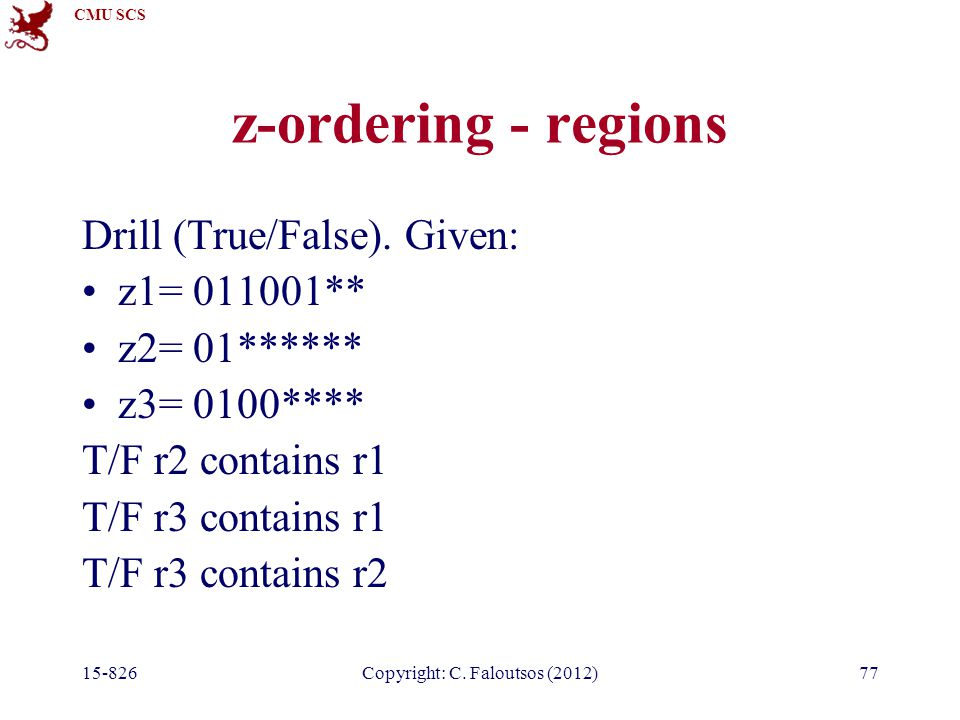 CMU SCS 15-826Copyright: C. Faloutsos (2012)77 z-ordering - regions Drill (True/False).