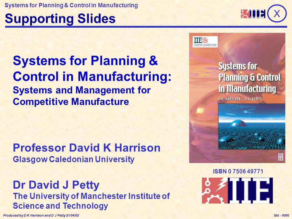 Systems for Planning & Control in Manufacturing Produced by D K Harrison and D J Petty 21/04/02 Sld - 0000 X Supporting Slides Professor David K Harrison Glasgow Caledonian University Dr David J Petty The University of Manchester Institute of Science and Technology Systems for Planning & Control in Manufacturing: Systems and Management for Competitive Manufacture ISBN 0 7506 49771