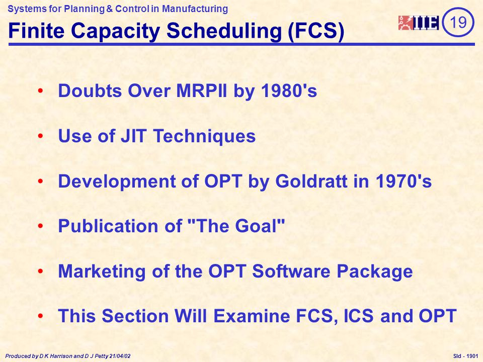 Systems for Planning & Control in Manufacturing Produced by D K Harrison and D J Petty 21/04/02 Sld - MRP Limitations JobA Quantity100 Due Date07/10 Operation 10Work Centre001 Set Time60 Mins Unit Time 2 Mins 20Work Centre002 Set Time120 Mins Unit Time 3 Mins JobB Quantity100 Due Date07/10 Operation 10Work Centre001 Set Time120 Mins Unit Time 4 Mins 20Work Centre002 Set Time 60 Mins Unit Time 1.5 Mins Work Centre 001 Work Centre 002 Total Time to Manufacture A = 11.33Hrs Total Time to Manufacture B = 12.17Hrs MRP Assumptions: Fixed Lot Sizes Fixed Lead Times What is the Best Sequence for Manufacture.