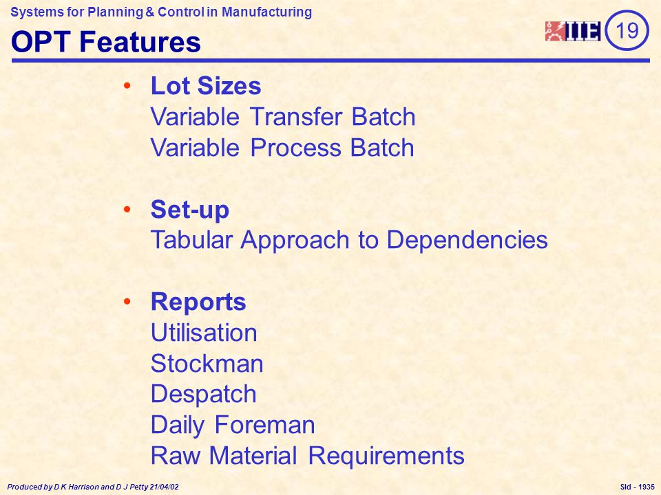 Systems for Planning & Control in Manufacturing Produced by D K Harrison and D J Petty 21/04/02 Sld - OPT Features Lot Sizes Variable Transfer Batch Variable Process Batch Set-up Tabular Approach to Dependencies Reports Utilisation Stockman Despatch Daily Foreman Raw Material Requirements 19 1935