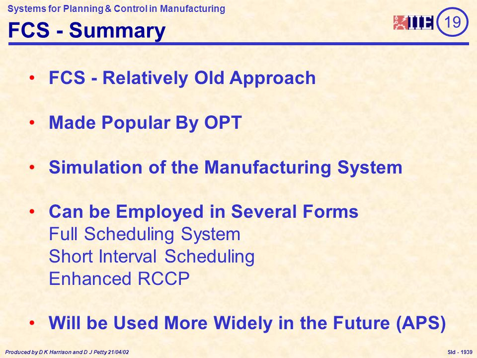 Systems for Planning & Control in Manufacturing Produced by D K Harrison and D J Petty 21/04/02 Sld - FCS - Summary FCS - Relatively Old Approach Made Popular By OPT Simulation of the Manufacturing System Can be Employed in Several Forms Full Scheduling System Short Interval Scheduling Enhanced RCCP Will be Used More Widely in the Future (APS) 19 1939