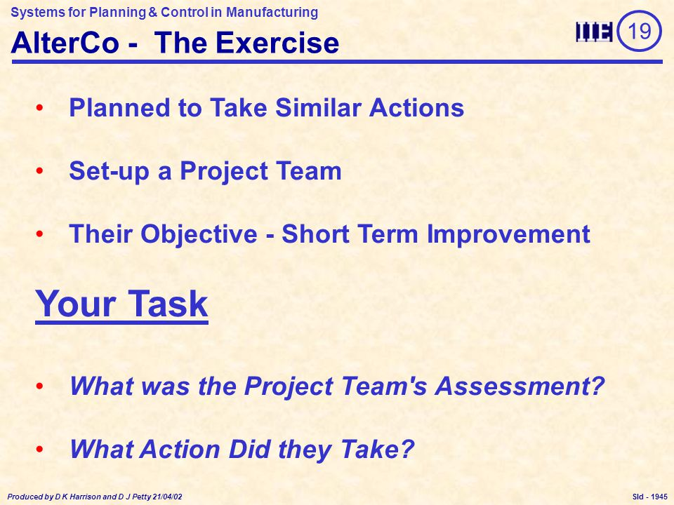 Systems for Planning & Control in Manufacturing Produced by D K Harrison and D J Petty 21/04/02 Sld - AlterCo - The Exercise Planned to Take Similar Actions Set-up a Project Team Their Objective - Short Term Improvement Your Task What was the Project Team s Assessment.