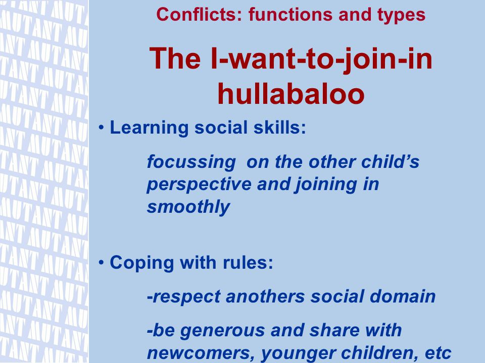 Conflicts: functions and types The I-want-to-join-in hullabaloo Learning social skills: focussing on the other child's perspective and joining in smoothly Coping with rules: -respect anothers social domain -be generous and share with newcomers, younger children, etc