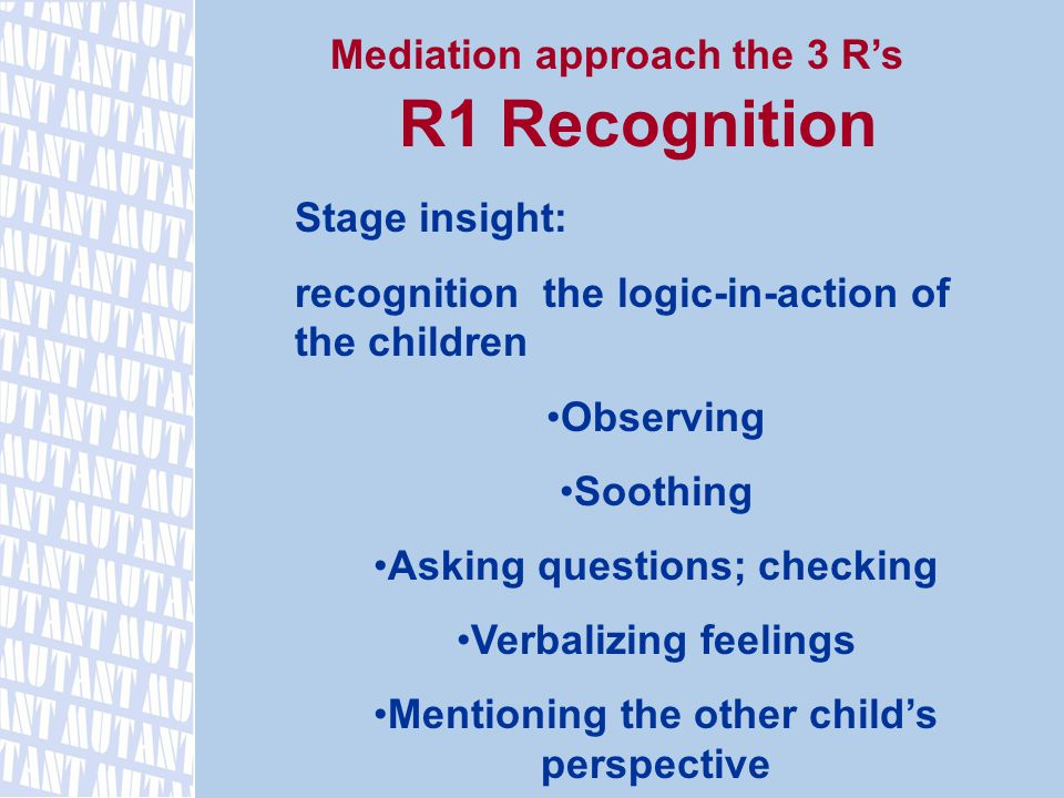 Mediation approach the 3 R's R1 Recognition Stage insight: recognition the logic-in-action of the children Observing Soothing Asking questions; checking Verbalizing feelings Mentioning the other child's perspective