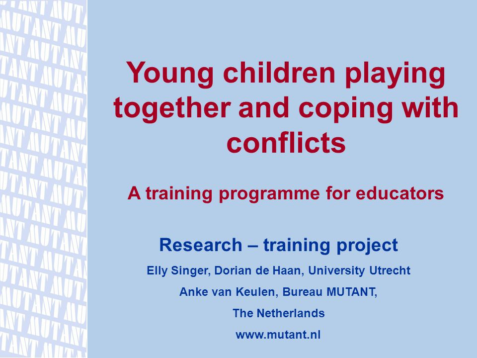 Young children playing together and coping with conflicts A training programme for educators Research – training project Elly Singer, Dorian de Haan, University Utrecht Anke van Keulen, Bureau MUTANT, The Netherlands www.mutant.nl