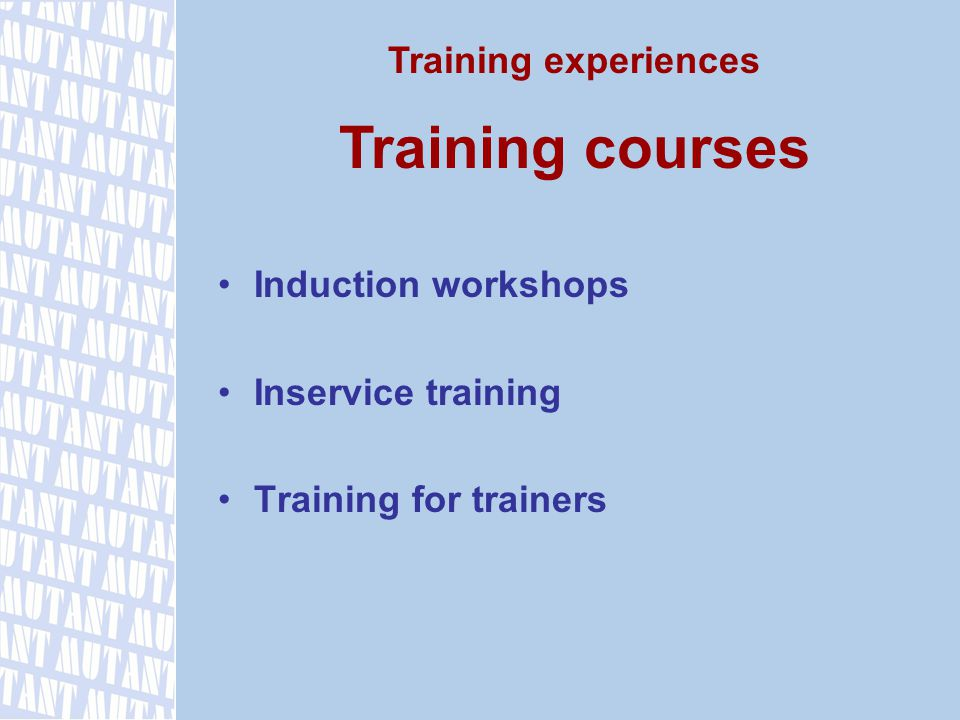Induction workshops Inservice training Training for trainers Training experiences Training courses
