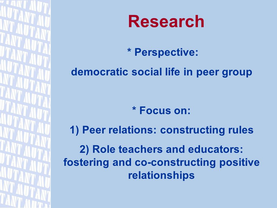 Research * Perspective: democratic social life in peer group * Focus on: 1) Peer relations: constructing rules 2) Role teachers and educators: fostering and co-constructing positive relationships