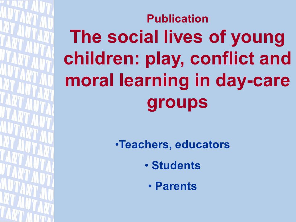 Publication The social lives of young children: play, conflict and moral learning in day-care groups Teachers, educators Students Parents