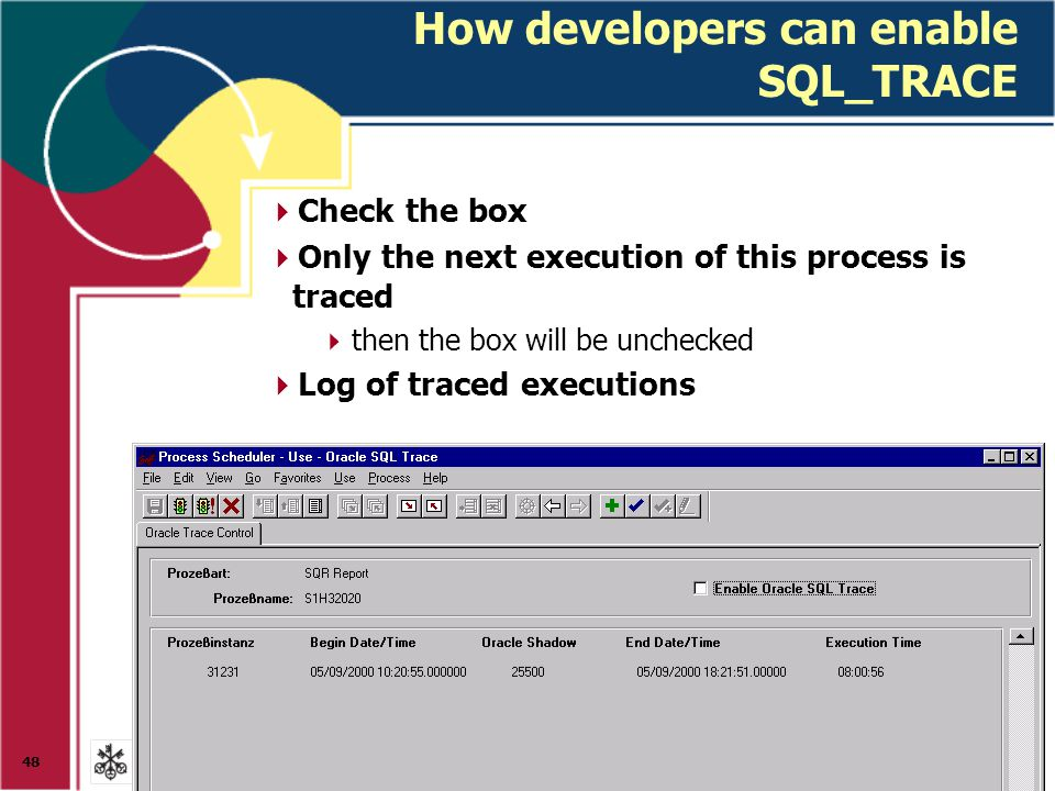 48 How developers can enable SQL_TRACE  Check the box  Only the next execution of this process is traced  then the box will be unchecked  Log of traced executions